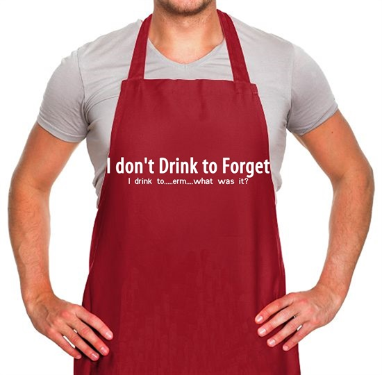 I don't drink to forget, i drink to...erm...what was it? Apron