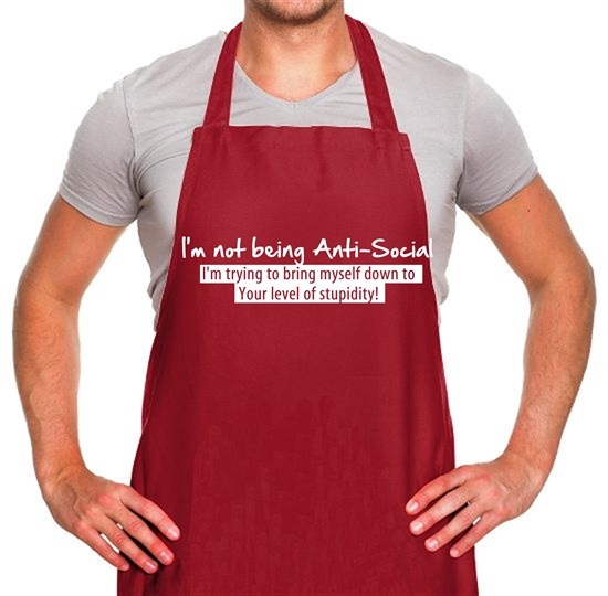 I'm not being anti-social, i'm trying to bring myself down to your level of stupidity Apron