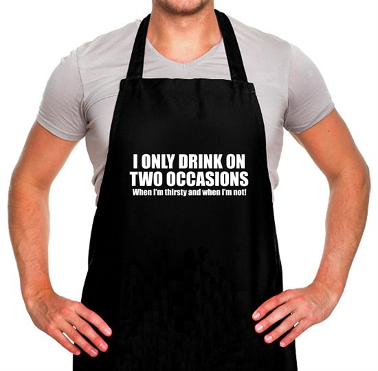 I Only Drink On Two Occassions. When I'm Thirsty And When I'm Not. Apron