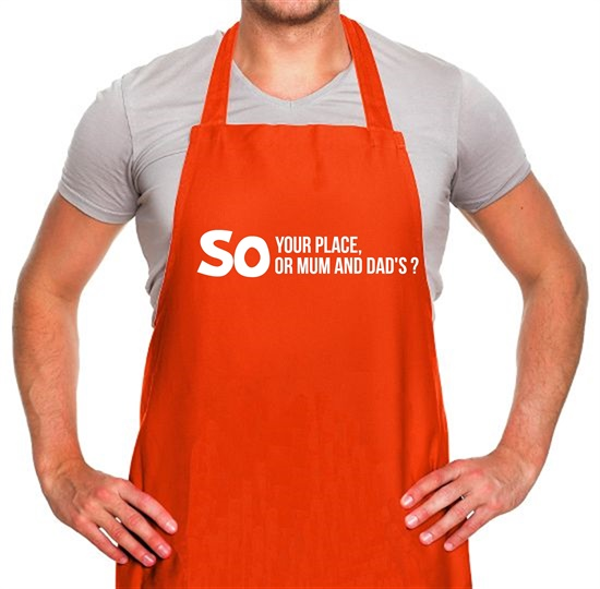 So your place or mum and dad's? Apron