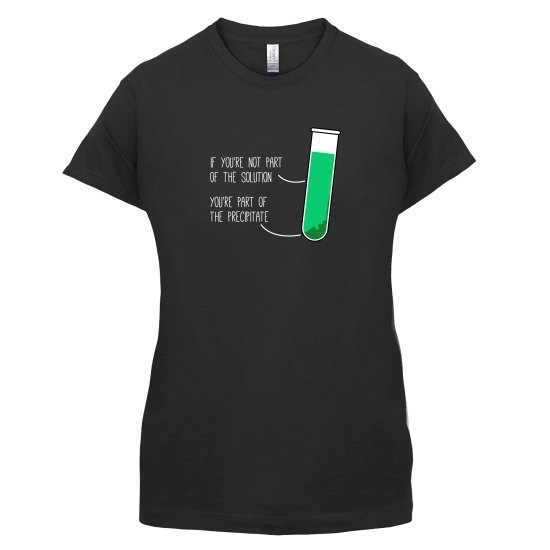 If You're Not Part Of The Solution, You're Part Of The Precipitate t-shirts for ladies