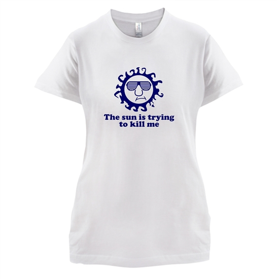 The Sun Is Trying To Kill Me t-shirts for ladies
