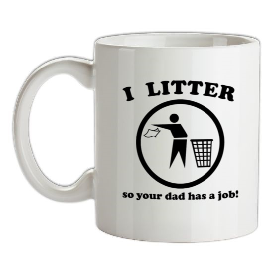 I Litter So Your Dad Has A Job! t-shirts