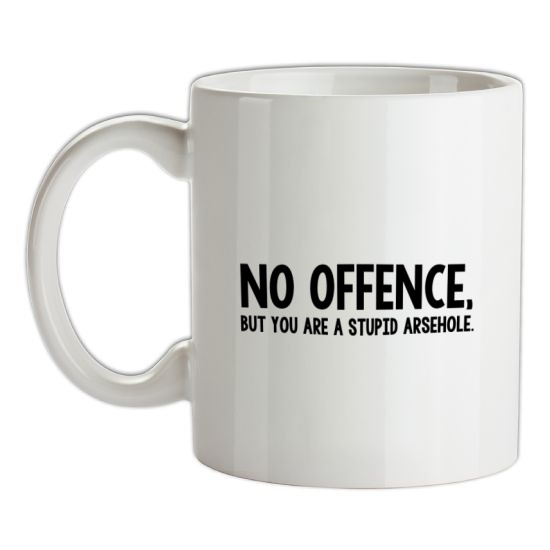No Offence, But You Are A Stupid Arsehole. t-shirts