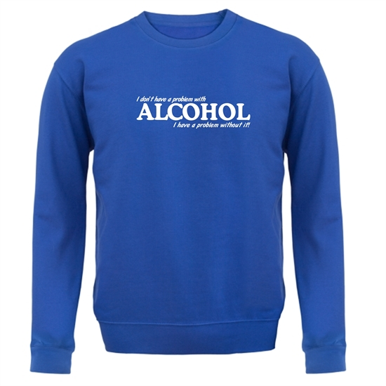 I don't have a problem with alcohol, I have a problem without it Jumpers