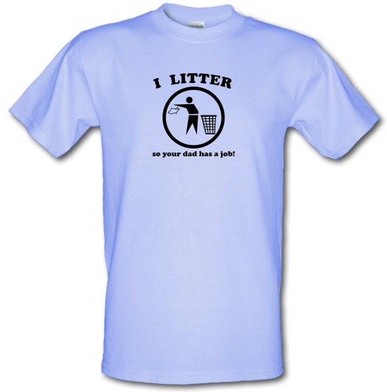 I Litter So Your Dad Has A Job! T-Shirts for Kids