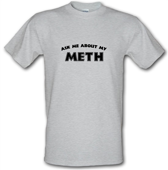 Ask Me About My Meth t-shirts