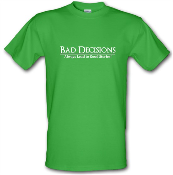 Bad decisions always lead to good stories t-shirts
