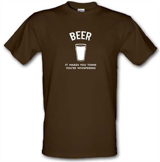 Beer It Makes You Think You're Whispering t-shirts