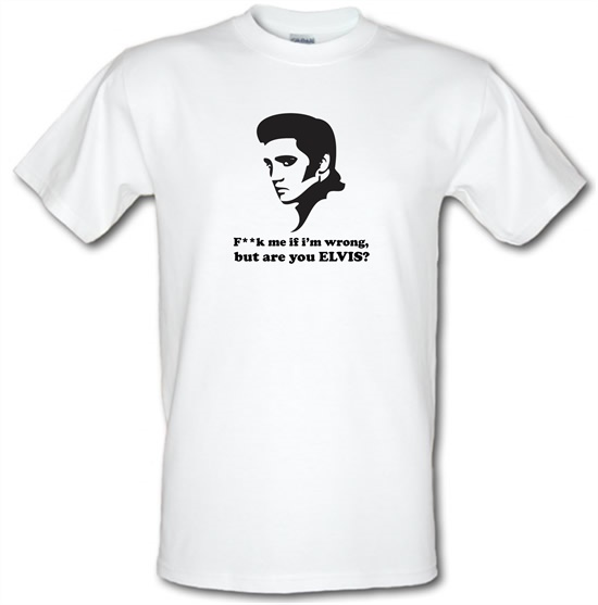 F**k Me If I'm Wrong, But Are You Elvis? t-shirts