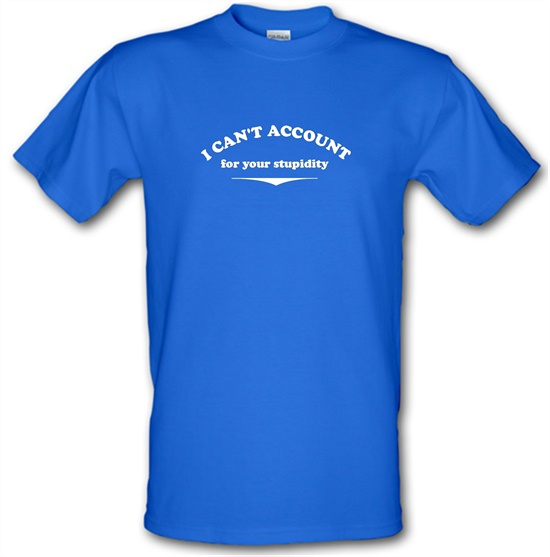 I Can't Account For Your Stupidity t-shirts