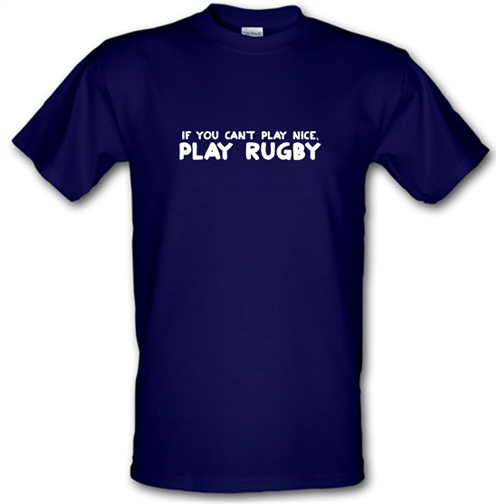 If You Cant Play Nice, Play Rugby t-shirts