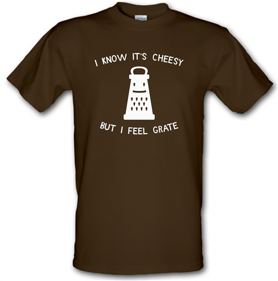 I Know It's Cheesy But I Feel Grate t-shirts