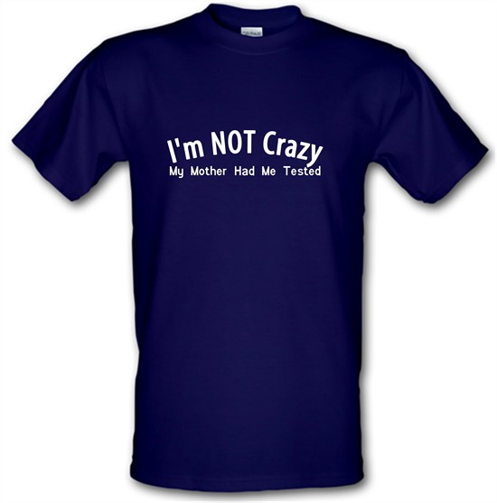 I'm not crazy, my mother had me tested t-shirts