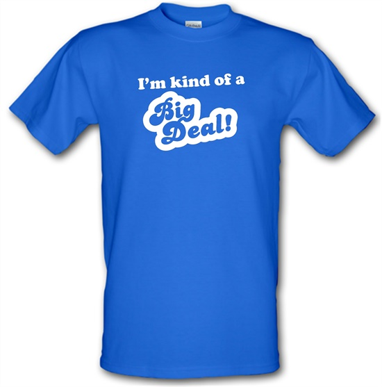 I'm Kind Of A Big Deal t-shirts