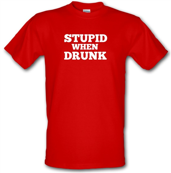 Stupid When Drunk t-shirts