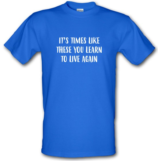 Times Like These You Learn To Live Again t-shirts