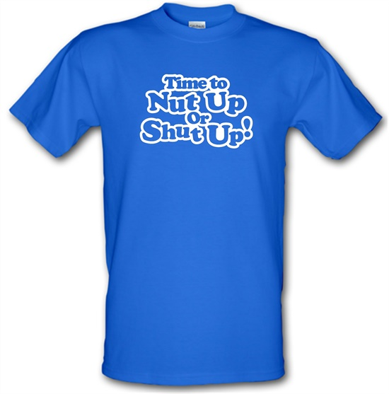 Time To Nut Up Or Shut Up! t-shirts