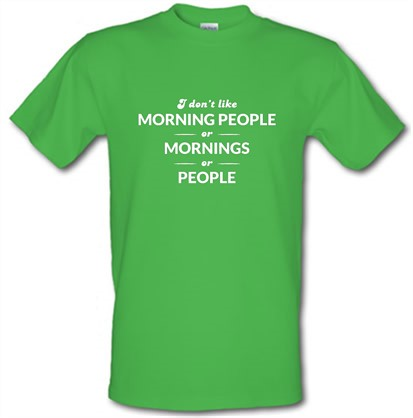 I Don't Like Morning People, Or Mornings, Or People t shirt