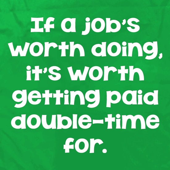 If a job's worth doing it's worth getting paid double-time for. Apron