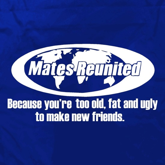 Mates reunited because you're too old, fat and ugly to make new friends Apron