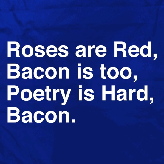 Roses Are Red, Bacon Is Too, Poetry Is Hard, Bacon. Apron
