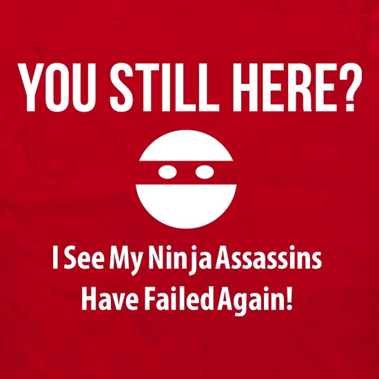 you still here? i see my ninja assassins have failed again Apron