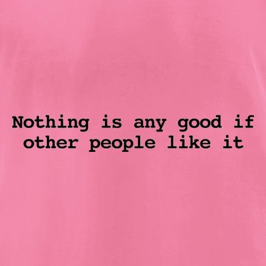 Nothing Is Any Good If Other People Like It t-shirts for ladies