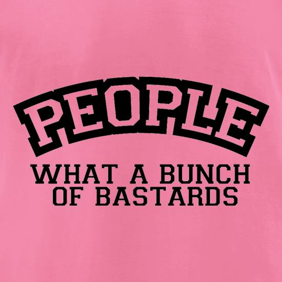 People What A Bunch Of Bastards t-shirts for ladies