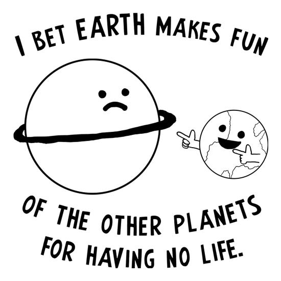 I Bet Earth Makes Fun Of The Other Planets For Having No life t-shirts