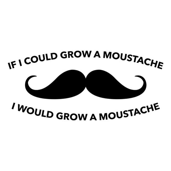 If I Could Grow A Moustache I Would Grow A Moustache t-shirts