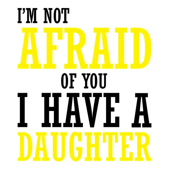 I'm Not Afraid Of You, I Have A Daughter t-shirts