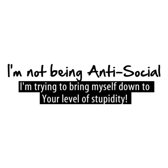 I'm not being anti-social, i'm trying to bring myself down to your level of stupidity t-shirts