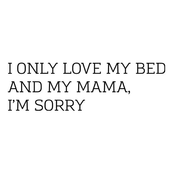 I Only Love My Bed And My Mama, I'm Sorry t-shirts