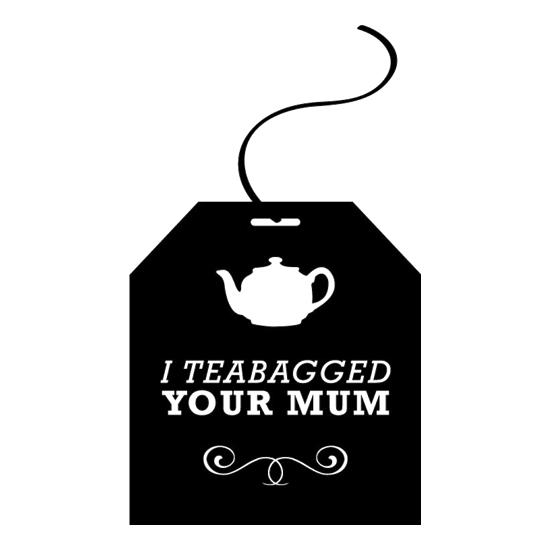 I Teabagged Your Mum t-shirts