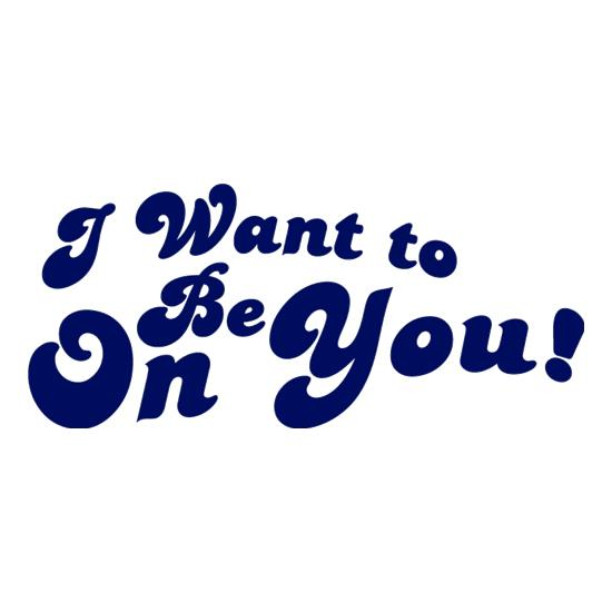 I Want To Be On You t-shirts