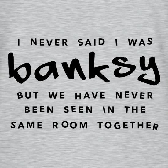 I Never Said I Was Banksy But We Have Never Been Seen In The Same Room Together T-Shirts for Kids