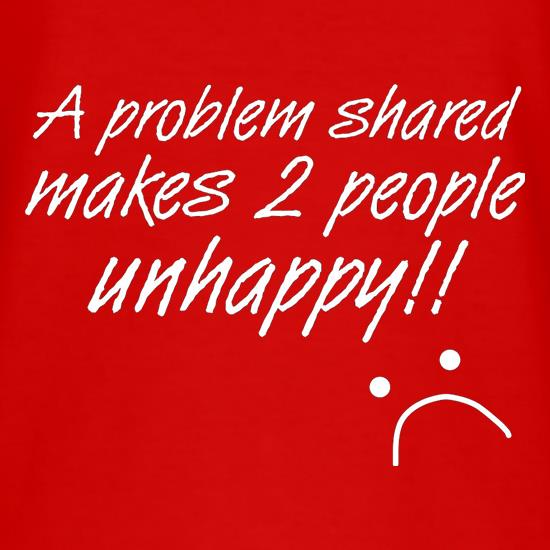 A Problem Shared Makes Two People Unhappy! T-Shirts for Kids