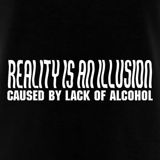 Reality is an illusion, caused by lack of alcohol T-Shirts for Kids