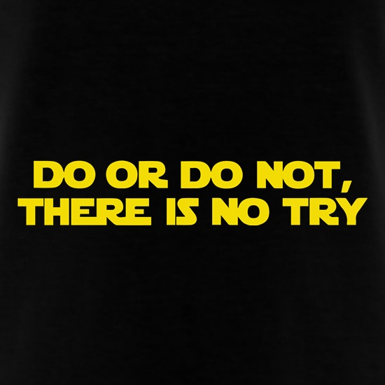 Do Or Do Not, There Is No Try t-shirts