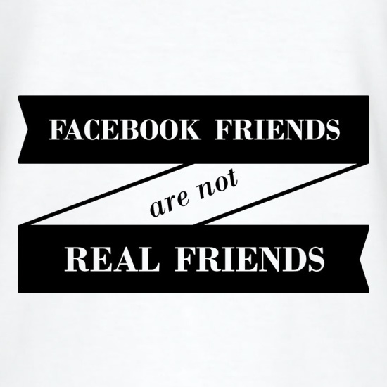 Facebook Friends Are Not Real Friends t-shirts