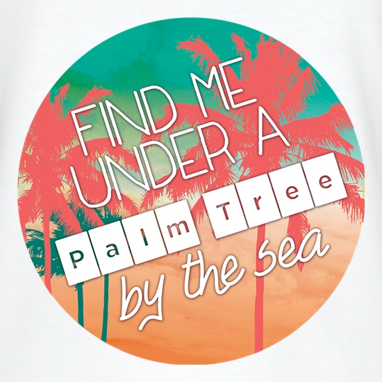 Find Me Under A Palm Tree By The Sea t-shirts
