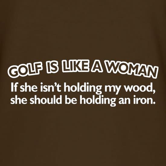 Golf Is Like A Woman t-shirts