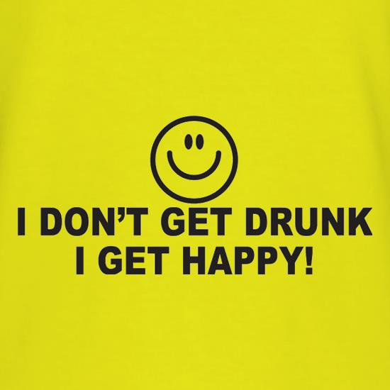 I Don't Get Drunk I Get Happy t-shirts