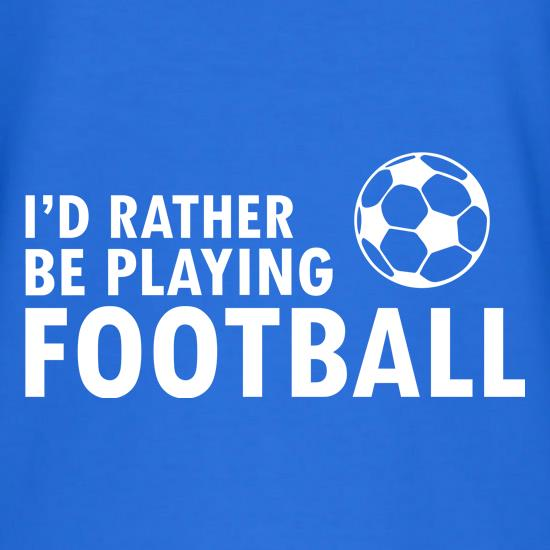 I'd Rather Be Playing Football t-shirts