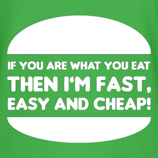 If You Are What You Eat Then I'm Fast Easy And Cheap t-shirts