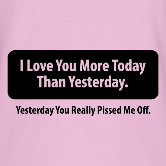 I Love You More Today Than Yesterday. Yesterday You Really Pissed Me Off. t-shirts