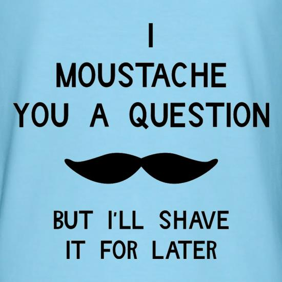 I moustache you a question. But I'll shave it for later t-shirts