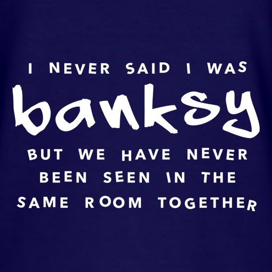I Never Said I Was Banksy But We Have Never Been Seen In The Same Room Together t-shirts