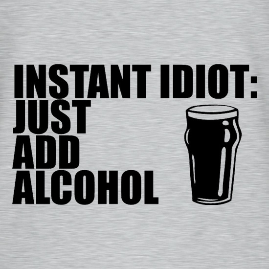 Instant Idiot : Just Add Alcohol t-shirts